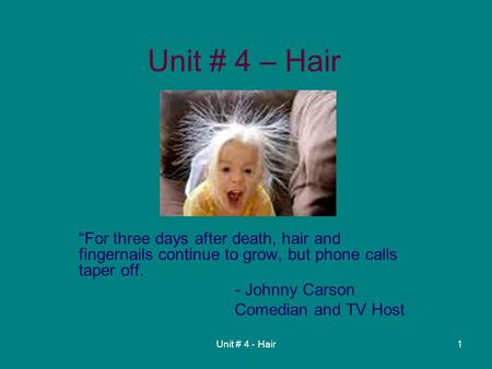 "Unit # 4 - Hair1 Unit # 4 – Hair ""For three days after death, hair and fingernails continue to grow, but phone calls taper off. - Johnny Carson Comedian."