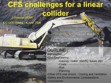 CFS challenges for a linear collider J.Osborne CERN ILC-GDE Dubna - 4 June 2008 OUTLINE : Introduction Civil Engineering -Geology (water, stability issues.