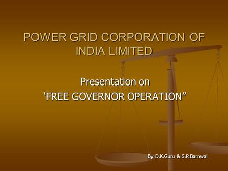"POWER GRID CORPORATION OF INDIA LIMITED Presentation on 'FREE GOVERNOR OPERATION"" By D.K.Guru & S.P.Barnwal."