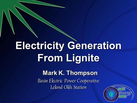 Electricity Generation From Lignite Mark K. Thompson Basin Electric Power Cooperative Leland Olds Station.