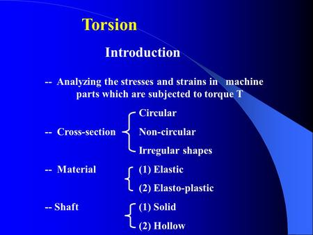 Torsion  Introduction -- Analyzing the stresses and strains in machine 	parts which are subjected to torque T Circular -- Cross-section 	Non-circular.