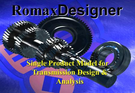Single Product Model for Transmission Design & Analysis RomaxDesigner.
