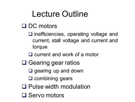 Lecture Outline  DC motors  inefficiencies, operating voltage and current, stall voltage and current and torque  current and work of a motor  Gearing.