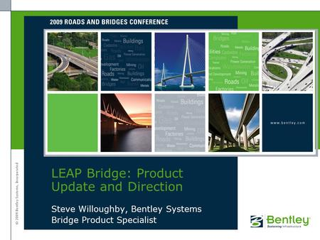 © 2009 Bentley Systems, Incorporated Steve Willoughby, Bentley Systems Bridge Product Specialist LEAP Bridge: Product Update and Direction.