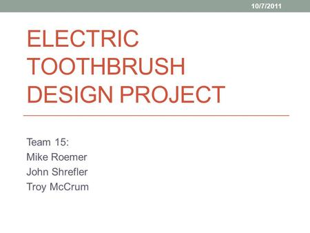 ELECTRIC TOOTHBRUSH DESIGN PROJECT Team 15: Mike Roemer John Shrefler Troy McCrum 10/7/2011.