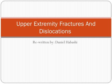 Re-written by: Daniel Habashi Upper Extremity Fractures And Dislocations.
