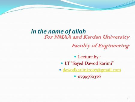 "1 Lecture by : LT ""Sayed Dawod karimi"" 0799560376 in the name of allah For NMAA and Kardan University Faculty of Engineering."