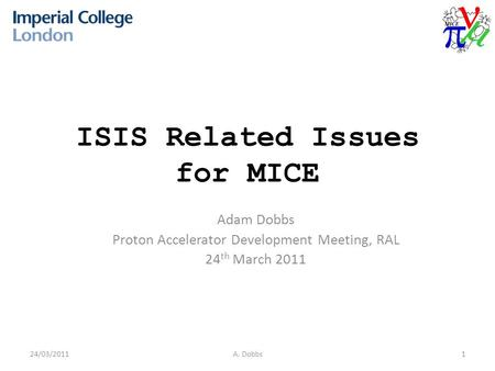 ISIS Related Issues for MICE Adam Dobbs Proton Accelerator Development Meeting, RAL 24 th March 2011 24/03/20111A. Dobbs.