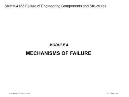MECHANISMS OF FAILURE M.N. Tamin, UTM SME 4133 Failure of Engineering Components and Structures MODULE 4 MECHANISMS OF FAILURE SKMM 4133 Failure of Engineering.