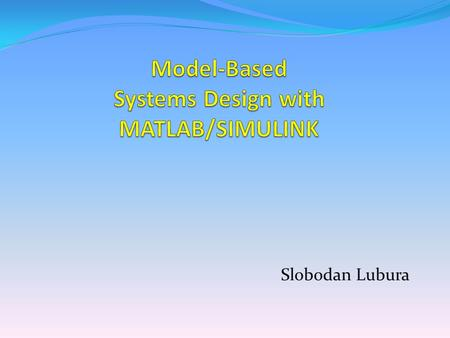 Slobodan Lubura. Model-Based-System Design use the models to describe the specifications, operation, performance of a component or a system of components.