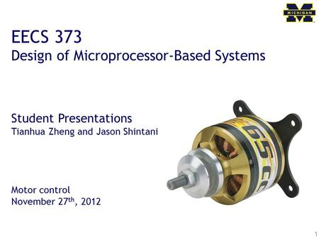 1 EECS 373 Design of Microprocessor-Based Systems Student Presentations Tianhua Zheng and Jason Shintani Motor control November 27 th, 2012.