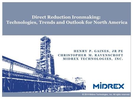 Direct Reduction Ironmaking: Technologies, Trends and Outlook for North America Henry P. Gaines, Jr PE Christopher M. Ravenscroft Midrex Technologies,