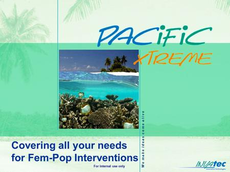 W e m a k e i d e a s c o m e a l i v e For internal use only Covering all your needs for Fem-Pop Interventions.