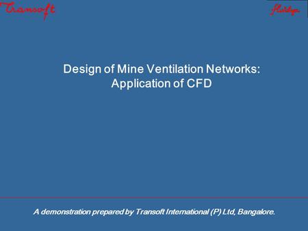 Design of Mine Ventilation Networks: Application of CFD A demonstration prepared by Transoft International (P) Ltd, Bangalore.