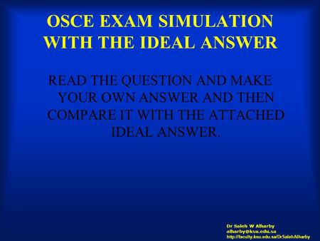 OSCE EXAM SIMULATION WITH THE IDEAL ANSWER READ THE QUESTION AND MAKE YOUR OWN ANSWER AND THEN COMPARE IT WITH THE ATTACHED IDEAL ANSWER. Dr Saleh W Alharby.