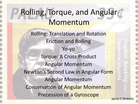 Rolling, Torque, and Angular Momentum Rolling: Translation and Rotation Friction and Rolling Yo-yo Torque: A Cross Product Angular Momentum Newton's Second.