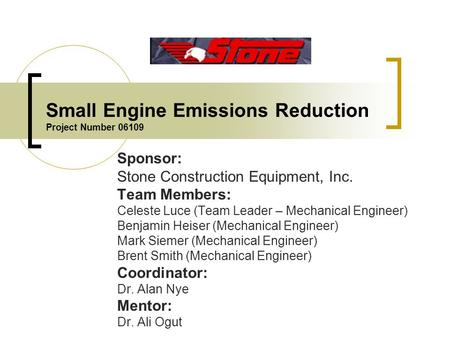 Small Engine Emissions Reduction Project Number 06109 Sponsor: Stone Construction Equipment, Inc. Team Members: Celeste Luce (Team Leader – Mechanical.