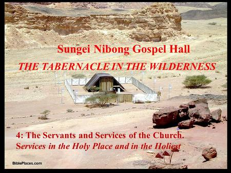 4: The Servants and Services of the Church. Services in the Holy Place and in the Holiest Sungei Nibong Gospel Hall THE TABERNACLE IN THE WILDERNESS.
