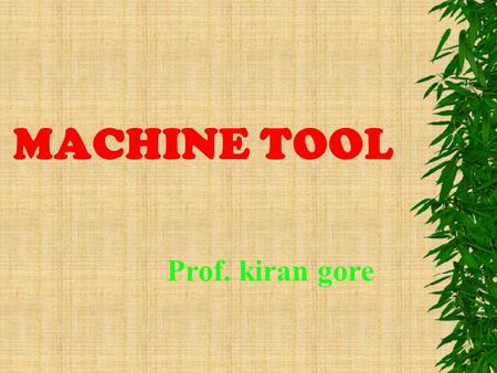 MACHINE TOOL Prof. kiran gore. Contents  Lathe machine  Drilling machine  Grinding machine.