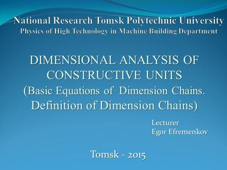 DIMENSIONAL ANALYSIS OF CONSTRUCTIVE UNITS ( Basic Equations of Dimension Chains. Definition of Dimension Chains) Lecturer Egor Efremenkov Tomsk - 2015.