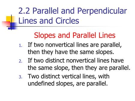 2.2 Parallel and Perpendicular Lines and Circles Slopes and Parallel Lines 1. If two nonvertical lines are parallel, then they have the same slopes. 2.
