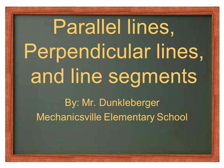 Parallel lines, Perpendicular lines, and line segments By: Mr. Dunkleberger Mechanicsville Elementary School.