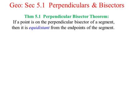 Geo: Sec 5.1 Perpendiculars & Bisectors Thm 5.1 Perpendicular Bisector Theorem: If a point is on the perpendicular bisector of a segment, then it is equidistant.