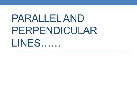 Parallel and Perpendicular Lines……