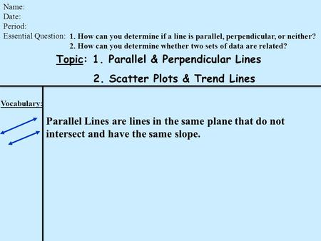 Topic: 1. Parallel & Perpendicular Lines 2. Scatter Plots & Trend Lines Name: Date: Period: Essential Question: Vocabulary: Parallel Lines are lines in.