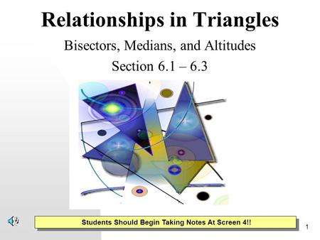 1 Relationships in Triangles Bisectors, Medians, and Altitudes Section 6.1 – 6.3 Students Should Begin Taking Notes At Screen 4!!