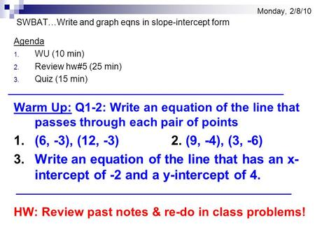 Monday, 2/8/10 SWBAT…Write and graph eqns in slope-intercept form Agenda 1. WU (10 min) 2. Review hw#5 (25 min) 3. Quiz (15 min) Warm Up: Q1-2: Write an.