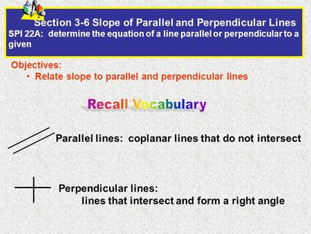 Section 3-6 Slope of Parallel and Perpendicular Lines SPI 22A: determine the equation of a line parallel or perpendicular to a given Objectives: Relate.