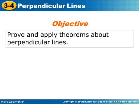 Holt Geometry 3-4 Perpendicular Lines Prove and apply theorems about perpendicular lines. Objective.