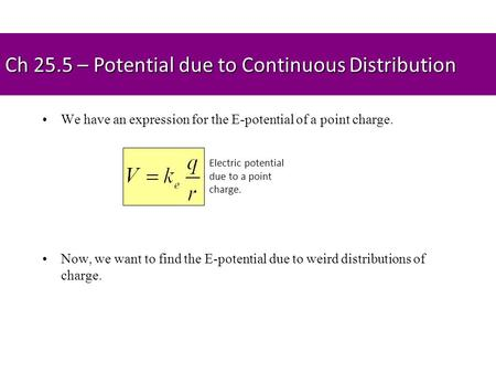 Ch 25.5 – Potential due to Continuous Distribution We have an expression for the E-potential of a point charge. Now, we want to find the E-potential due.