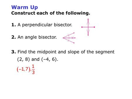Warm Up Construct each of the following. 1. A perpendicular bisector. 2. An angle bisector. 3. Find the midpoint and slope of the segment (2, 8) and (–4,