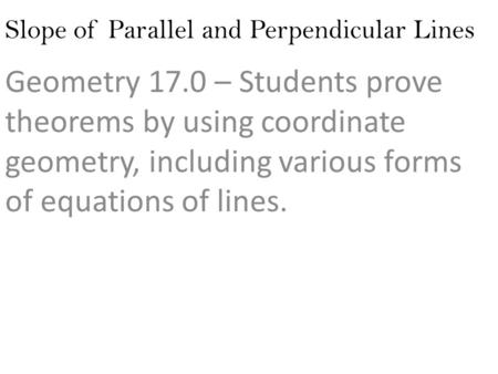 Slope of Parallel and Perpendicular Lines Geometry 17.0 – Students prove theorems by using coordinate geometry, including various forms of equations of.