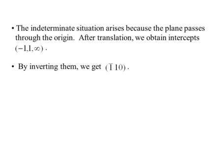The indeterminate situation arises because the plane passes through the origin. After translation, we obtain intercepts. By inverting them, we get.
