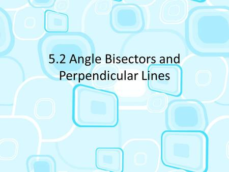 5.2 Angle Bisectors and Perpendicular Lines. Angle Bisectors To bisect something is to cut it into two equal parts The ray that divides the angle is called.