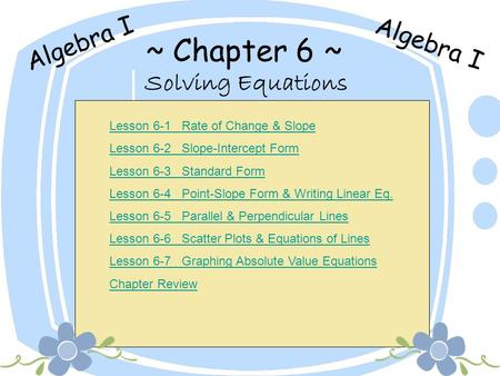 ~ Chapter 6 ~ Solving Equations Algebra I Lesson 6-1 Rate of Change & Slope Lesson 6-2 Slope-Intercept Form Lesson 6-3 Standard Form Lesson 6-4 Point-Slope.