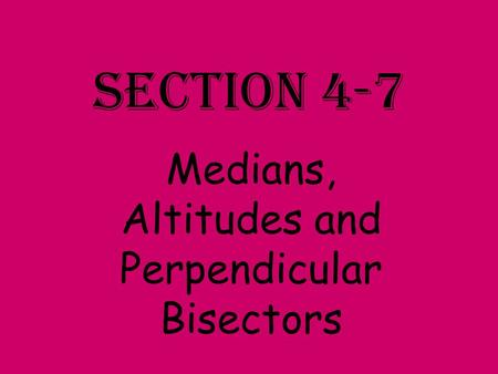 Section 4-7 Medians, Altitudes and Perpendicular Bisectors.