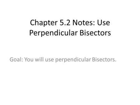 Chapter 5.2 Notes: Use Perpendicular Bisectors Goal: You will use perpendicular Bisectors.