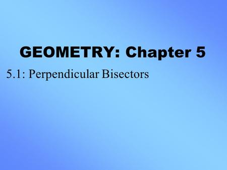 GEOMETRY: Chapter 5 5.1: Perpendicular Bisectors.
