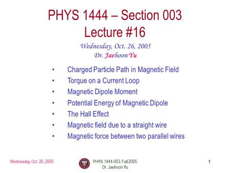 Wednesday, Oct. 26, 2005PHYS 1444-003, Fall 2005 Dr. Jaehoon Yu 1 PHYS 1444 – Section 003 Lecture #16 Wednesday, Oct. 26, 2005 Dr. Jaehoon Yu Charged Particle.