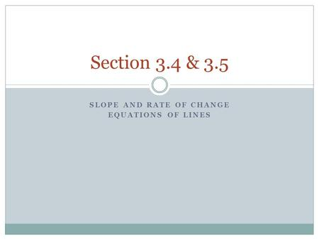 SLOPE AND RATE OF CHANGE EQUATIONS OF LINES Section 3.4 & 3.5.