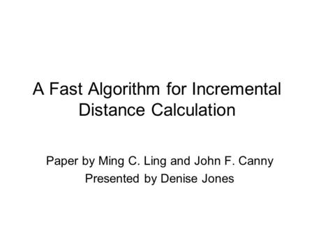 A Fast Algorithm for Incremental Distance Calculation Paper by Ming C. Ling and John F. Canny Presented by Denise Jones.
