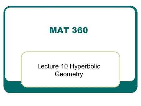 MAT 360 Lecture 10 Hyperbolic Geometry. What is the negation of Hilbert's Axiom? There exists a line l and a point P not on l such that there are at least.