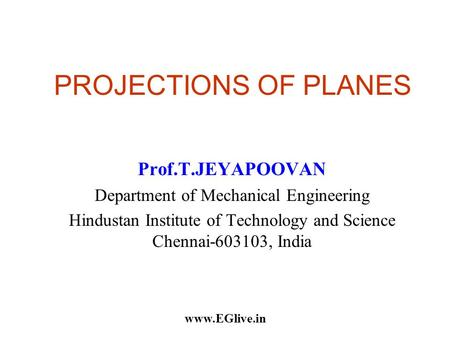PROJECTIONS OF PLANES Prof.T.JEYAPOOVAN Department of Mechanical Engineering Hindustan Institute of Technology and Science Chennai-603103, India www.EGlive.in.