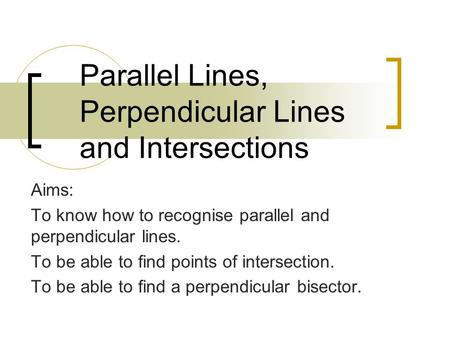 Parallel Lines, Perpendicular Lines and Intersections Aims: To know how to recognise parallel and perpendicular lines. To be able to find points of intersection.