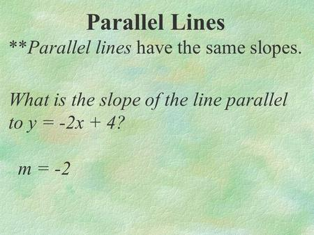 Parallel Lines **Parallel lines have the same slopes. What is the slope of the line parallel to y = -2x + 4? m = -2.