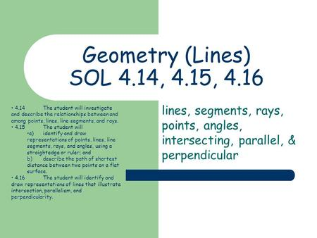 Geometry (Lines) SOL 4.14, 4.15, 4.16 lines, segments, rays, points, angles, intersecting, parallel, & perpendicular 4.14	The student will investigate.